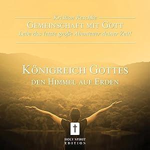 Königreich Gottes. Den Himmel auf Erden (Gemeinschaft mit Gott - Lebe das letzte große Abenteuer deiner Zeit!) Hörbuch
