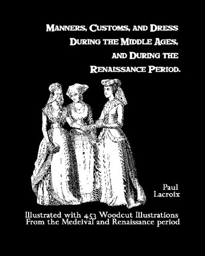 Manners, Customs, And Dress During The Middle Ages, And During The Renaissance Period: Illustrated With 453 Woodcut Illu