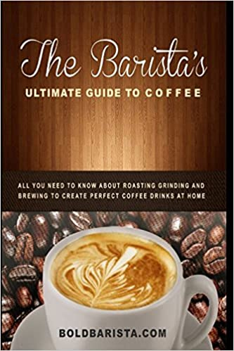 The Baristas Ultimate Guide To Coffee All You Need To Know About