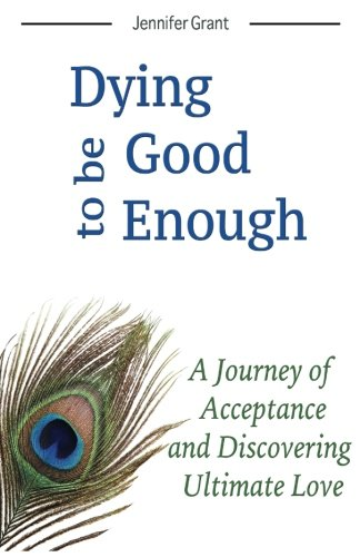 Dying to be Good Enough: A Journey of Acceptance and Discovering Ultimate Love