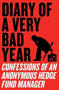 Diary of a Very Bad Year: Interviews with an Anonymous Hedge Fund Manager by [Anonymous Hedge Fund Manager, n+1, Gessen, Keith]