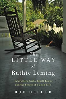 The Little Way of Ruthie Leming: A Southern Girl, a Small Town, and the Secret of a Good Life by [Dreher, Rod]