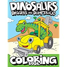 Dinosaurs, Diggers, And Dump Trucks Coloring Book: Cute and Fun Dinosaur and Truck Coloring Book for Kids & Toddlers - Childrens Activity Books - ... 4-8 (Big Dreams Art Supplies Coloring Books)