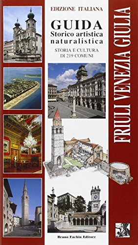 Friuli Venezia Giulia. Guida storico artistica naturalistica. Storia e cultura di 219 comuni