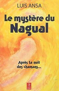 Le mystère du Nagual : Aspects inconnus du chamanisme par Luis Ansa