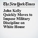 John Kelly Quickly Moves to Impose Military Discipline on White House | Glenn Thrush,Michael D. Shear,Eileen Sullivan