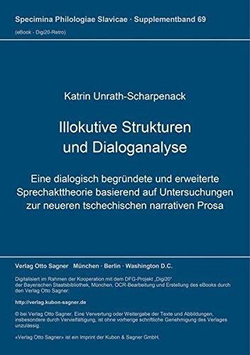 Illokutive Strukturen Und Dialoganalyse: Eine Dialogisch Begruendete Und Erweiterte Sprechakttheorie Basierend Auf Untersuchungen Zur Neueren Tschechischen Narrativen Prosa