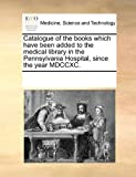 Catalogue of the Books Which Have Been Added to the Medical Library in the Pennsylvania Hospital, since the Year Mdccxc, See Notes Multiple Contributors, 1170895972