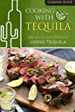 Cooking With Tequila: 25 Tantalizing Recipes using Tequila