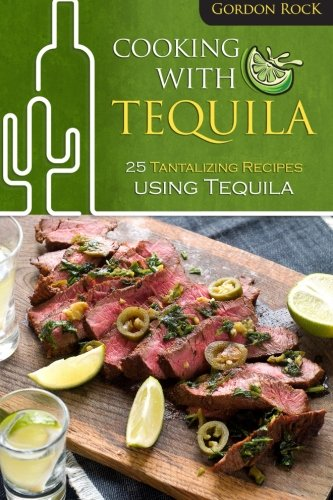 Cooking With Tequila: 25 Tantalizing Recipes using (Tequila Worm)
