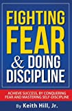Fighting Fear & Doing Discipline: Achieve success, by conquering fear and mastering self-discipline