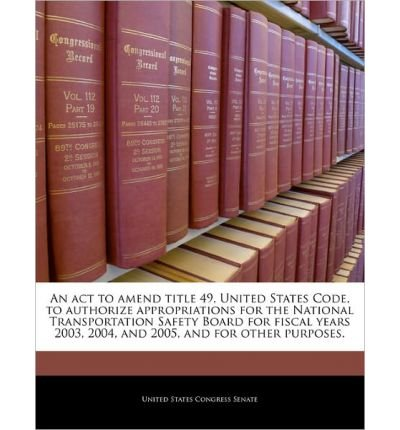 Read Online An ACT to Amend Title 49, United States Code, to Authorize Appropriations for the National Transportation Safety Board for Fiscal Years 2003, 2004, and 2005, and for Other Purposes. (Paperback) - Common pdf epub