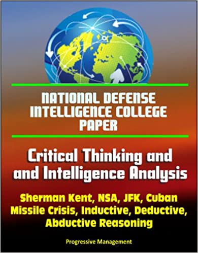 Read online National Defense Intelligence College Paper: Critical Thinking and Intelligence Analysis - Sherman Kent, NSA, JFK, Cuban Missile Crisis, Inductive, Deductive, Abductive Reasoning PDF, azw (Kindle)