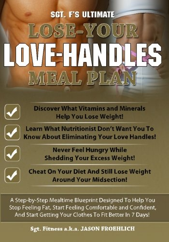 Sgt. F's Ultimate Lose Your Love Handles Meal Plan: A Step-by-Step Mealtime Blueprint Deisgned To Help You Stop Feeling Fat, Start Feeling Comfortable ... Getting Your Clothes To Fit Better In 7 Days!