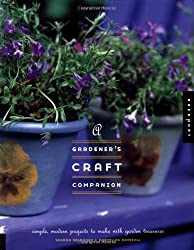 A Gardener's Craft Companion: Simple, Modern Projects to Make with Garden Treasures