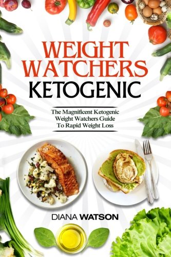 Weight Watchers Ketogenic: The Magnificent Ketogenic Weight Watchers Guide To Rapid Weight Loss (3 Manuscripts in 1: Weight Watchers Smart Points + Ketogenic Diet For Beginners + Ketogenic Diet) by Diana Watson