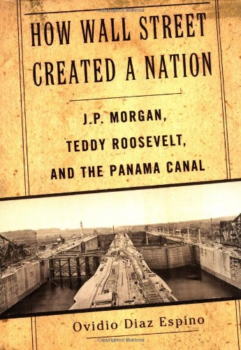 How Wall Street Created a Nation: J.P. Morgan, Teddy Roosevelt, and the Panama Canal (Of Springs America Bank Colorado Co)