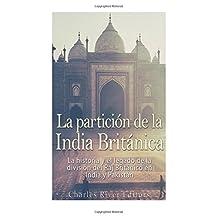 La partición de la India Británica: La Historia Y El Legado De La División Del Raj Británico En India Y Pakistán