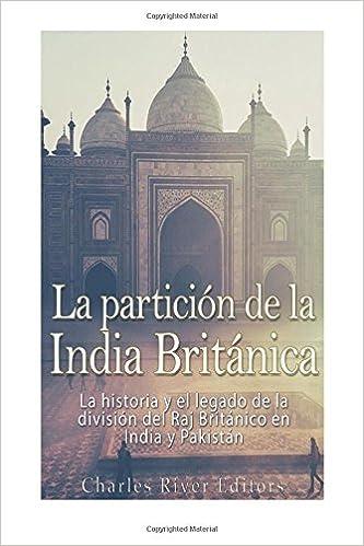La partición de la India Británica: La historia y el legado de la división del Raj Británico en India y Pakistán: Amazon.es: Charles River Editors: Libros