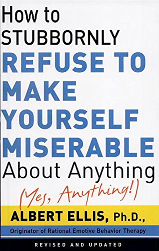 How To Stubbornly Refuse To Make Yourself Miserable About Anything-yes, Anything cover