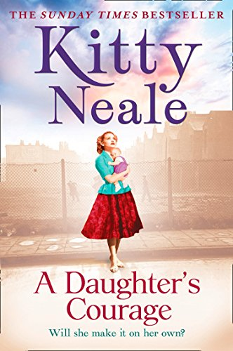 A Daughter's Courage: A powerful, gritty new saga from the Sunday Times bestseller by [Neale, Kitty]