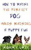 Download How To Raise The Perfect Dog makes raising a puppy fun in PDF ePUB Free Online