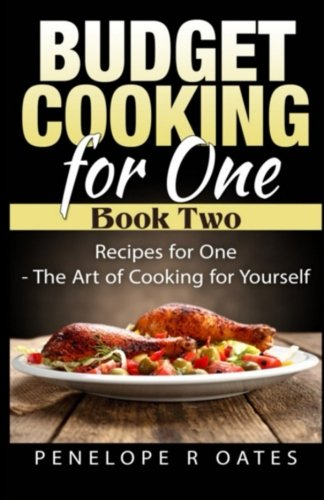 Budget Cooking for One - Book Two: Recipes for One - The Art of Cooking For Yourself (Budet Cooking for One) (Volume 2) by Penelope R Oates