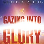 Gazing into Glory: Every Believer's Birth Right to Walk in the Supernatural | Bruce D Allen