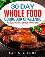 30 Day Whole Food Cookbook Challenge: Over 200 Proven Whole Food Slow Cooker Recipes with Pictures for Every Recipe, Nutrition facts and an Easy to Follow 30-day Diet Plan to Lose Weight easily.