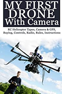 My First Drone With Camera: RC Helicopter Types, Camera & GPS, Buying, Controls, Radio, Rules, Instructions by CreateSpace Independent Publishing Platform