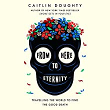 From Here to Eternity: Travelling the World to Find the Good Death Audiobook by Caitlin Doughty Narrated by Caitlin Doughty