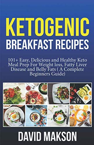 Ketogenic Breakfast Recipes: 101+ Easy, Delicious and Healthy Keto Meal Prep For Weight Loss, Fatty Liver Disease and Belly Fats (A Complete Beginners Guide) (Keto Breakfast recipes) by David Makson