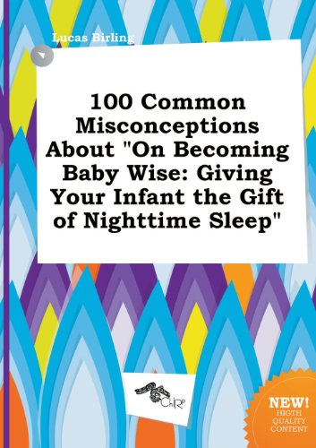 100 Common Misconceptions about on Becoming Baby Wise: Giving Your Infant the Gift of Nighttime Sleep