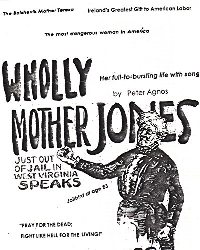 WHOLLY MOTHER JONES - SHE PRAYS FOR THE DEAD, FIGHTS LIKE HELL FOR THE LIVING: Mary Harris Was The Most Remarkable Woman Organizer/Agitator in The American Labor Movement