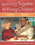Learning Together with Young Children: A Curriculum Framework for Reflective Teachers, Deb Curtis, Margie Carter, 1929610971