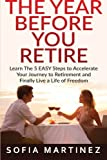 The Year Before You Retire: Learn the 5 Easy Steps to Accelerate Your Journey to Retirement & Finally Live a Life of Freedom (Retirement, Retire,...