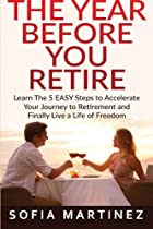 The Year Before You Retire: Learn the 5 Easy Steps to Accelerate Your Journey to Retirement & Finally Live a Life of Freedom (Retirement, Retire, Retirement Planning) (Volume 1)