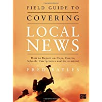 Field Guide to Covering Local News: How to Report on Cops, Courts, Schools, Emergencies...