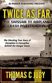Twice as Far: The True Story of SwissAir Flight 111 Airplane Crash Investigation (English Edition) de [Juby, Thomas C.]