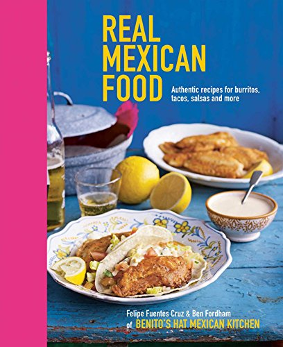 Real Mexican Food: Authentic recipes for burritos, tacos, salsas and more by Felipe Fuentes Cruz, Ben Fordham