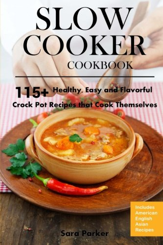 Slow Cooker Cookbook: 115+ Healthy, Easy and Flavorful Crock Pot Recipes That Cook Themselves by Ms Sara Parker