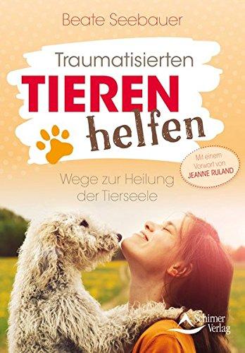 Traumatisierten Tieren helfen: Wege zur Heilung der Tierseele - Mit einem Vorwort von Jeanne Ruland