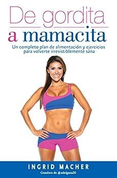 De gordita a mamacita: Un completo plan de alimentación y ejercicios para volverte irresistiblemente sana (Spanish Edition) by [Macher, Ingrid]