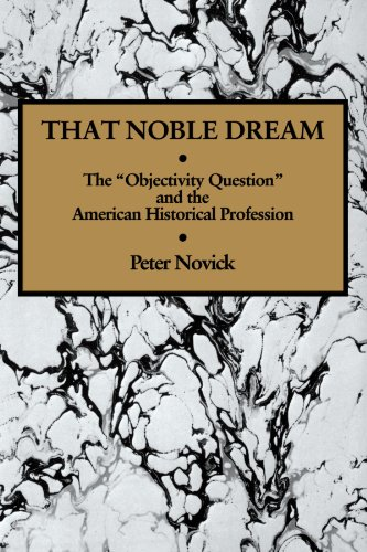 That Noble Dream: The 'Objectivity Question' and the American Historical Profession (Ideas in Context)