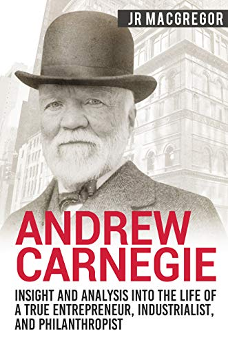 Andrew Carnegie - Insight and Analysis into the Life of a True Entrepreneur, Industrialist, and Philanthropist (Business Biographies and Memoirs - Titans of Industry Book 1)