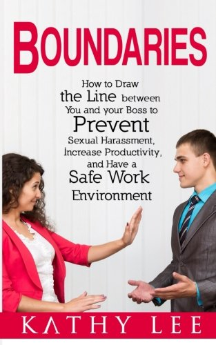 Boundaries: How to Draw the Line between You and your Boss to Prevent Sexual Harassment, Increase Productivity, and Have a Safe Work Environment