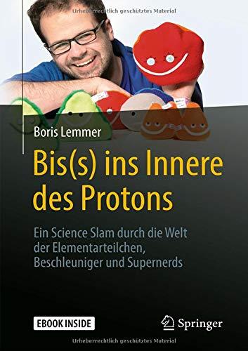 Bis(s) ins Innere des Protons: Ein Science Slam durch die Welt der Elementarteilchen, Beschleuniger und Supernerds