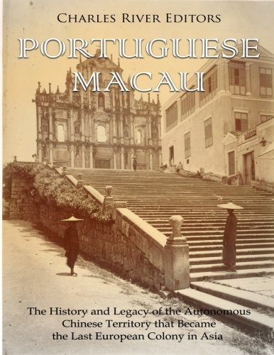 Portuguese Macau: The History and Legacy of the Autonomous Chinese Territory that Became the Last European Colony in Asia