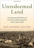 "Erin Stewart Mauldin, ""Unredeemed Land: An Environmental History of Civil War and Emancipation in the Cotton South"" (Oxford UP, 2018)"