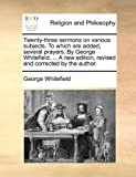The Twenty-Three Sermons on Various Subjects to Which Are Added, Several Prayers by George Whitefield, a New Edition, Revised and Corrected By, George Whitefield, 1140704656